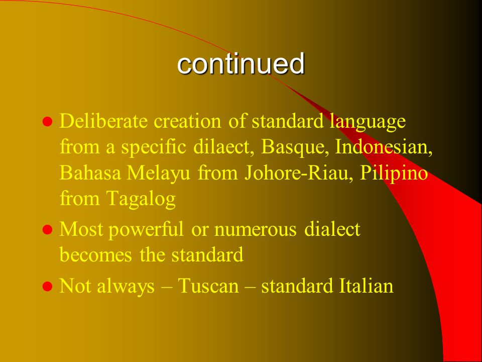 continued Deliberate creation of standard language from a specific dilaect, Basque, Indonesian, Bahasa Melayu from Johore-Riau, Pilipino from Tagalog Most powerful or numerous dialect becomes the standard Not always – Tuscan – standard Italian