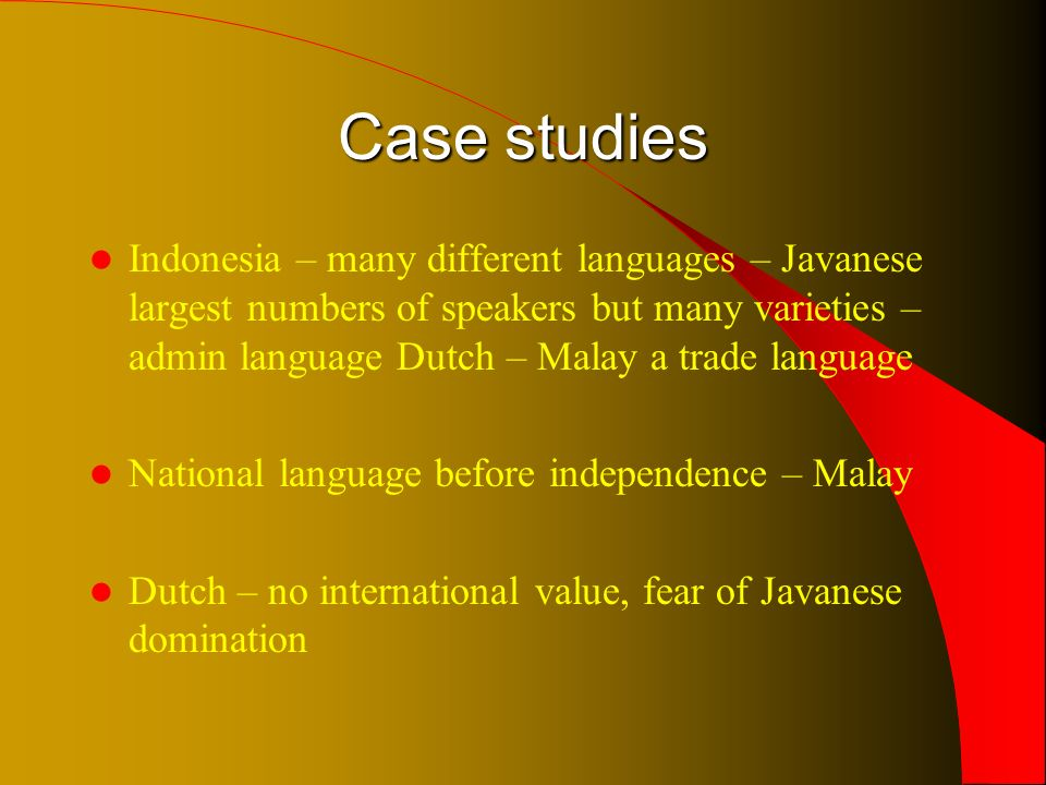 Case studies Indonesia – many different languages – Javanese largest numbers of speakers but many varieties – admin language Dutch – Malay a trade language National language before independence – Malay Dutch – no international value, fear of Javanese domination