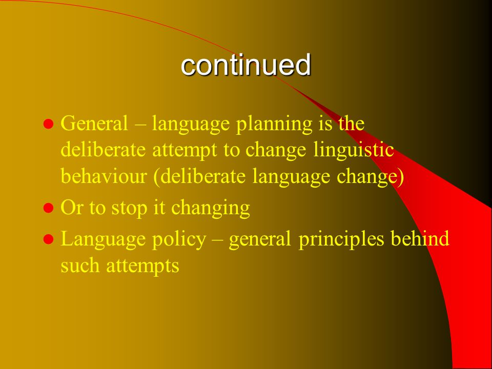 continued General – language planning is the deliberate attempt to change linguistic behaviour (deliberate language change) Or to stop it changing Language policy – general principles behind such attempts