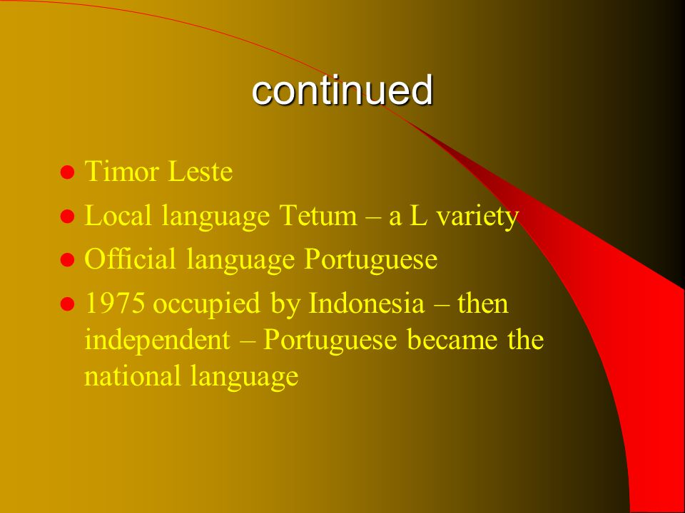 continued Timor Leste Local language Tetum – a L variety Official language Portuguese 1975 occupied by Indonesia – then independent – Portuguese became the national language