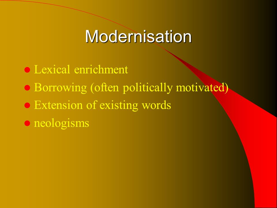 Modernisation Lexical enrichment Borrowing (often politically motivated) Extension of existing words neologisms