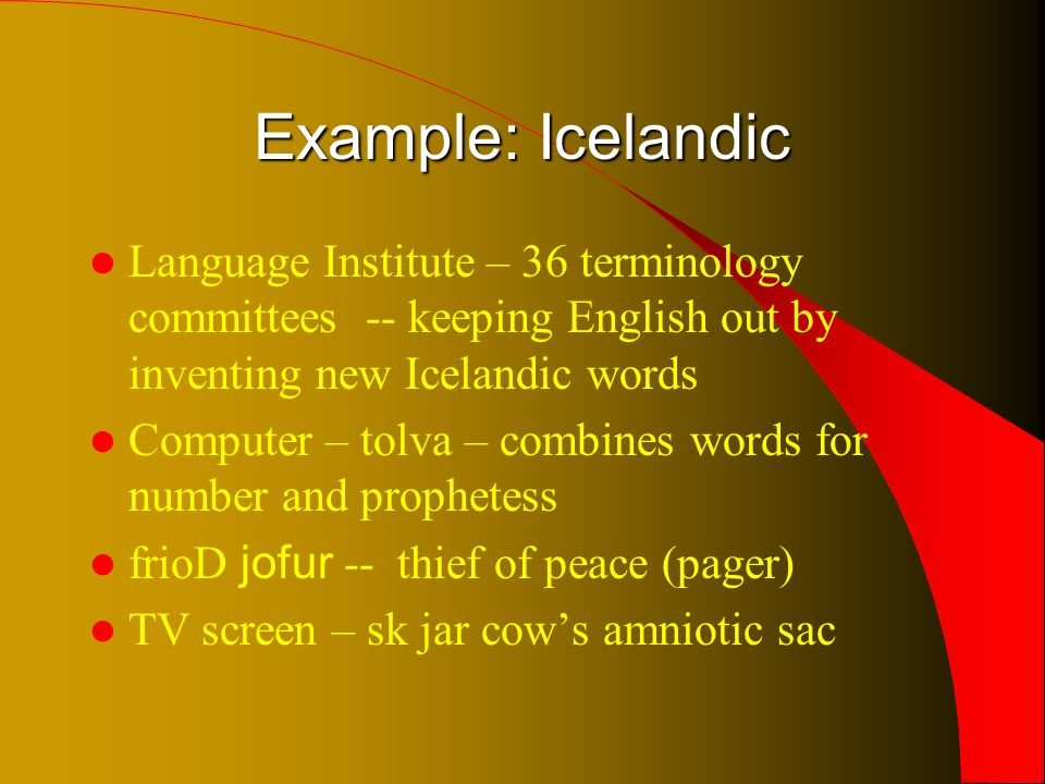 Example: Icelandic Language Institute – 36 terminology committees -- keeping English out by inventing new Icelandic words Computer – tolva – combines words for number and prophetess frio D jofur -- thief of peace (pager) TV screen – sk jar cows amniotic sac