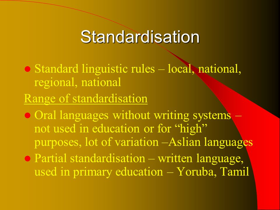 Standardisation Standard linguistic rules – local, national, regional, national Range of standardisation Oral languages without writing systems – not used in education or for high purposes, lot of variation –Aslian languages Partial standardisation – written language, used in primary education – Yoruba, Tamil