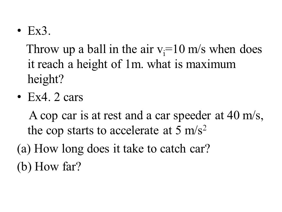 Ex3. Throw up a ball in the air v i =10 m/s when does it reach a height of 1m. what is maximum height? Ex4. 2 cars A cop car is at rest and a car spee