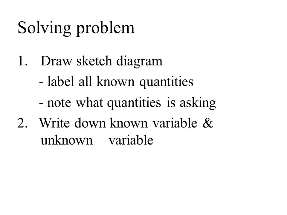 Solving problem 1.Draw sketch diagram - label all known quantities - note what quantities is asking 2. Write down known variable & unknown variable