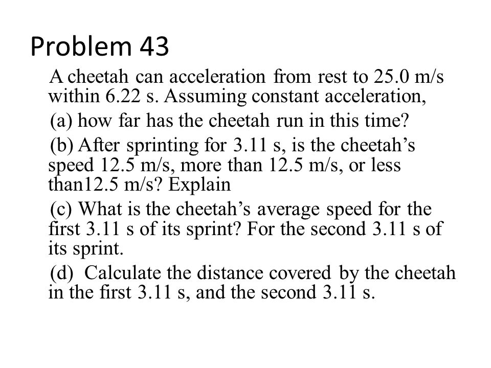 Problem 43 A cheetah can acceleration from rest to 25.0 m/s within 6.22 s. Assuming constant acceleration, (a) how far has the cheetah run in this tim
