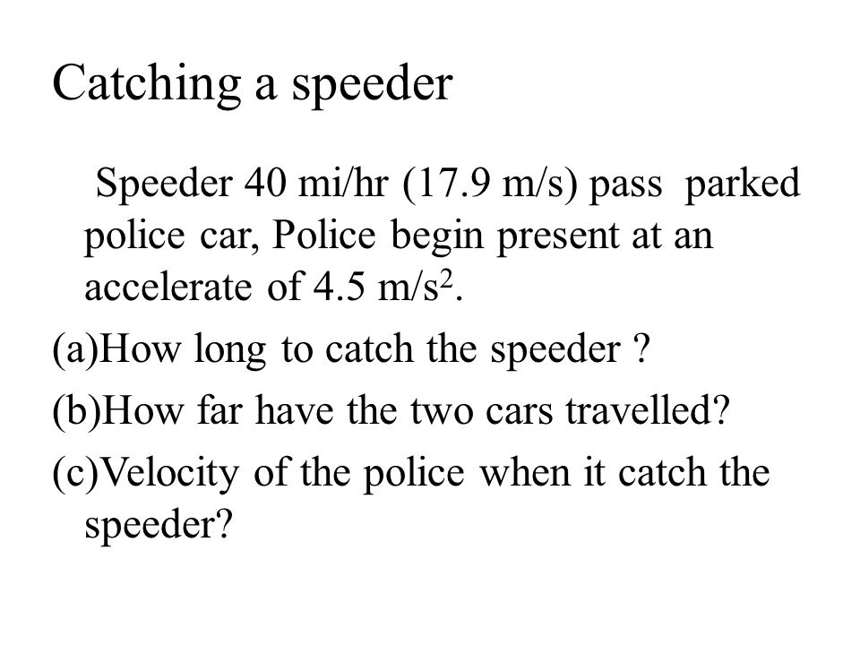 Catching a speeder Speeder 40 mi/hr (17.9 m/s) pass parked police car, Police begin present at an accelerate of 4.5 m/s 2. (a)How long to catch the sp