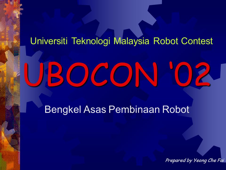 Bengkel Asas Pembinaan Robot UBOCON 02 Universiti Teknologi Malaysia Robot Contest Prepared by Yeong Che Fai
