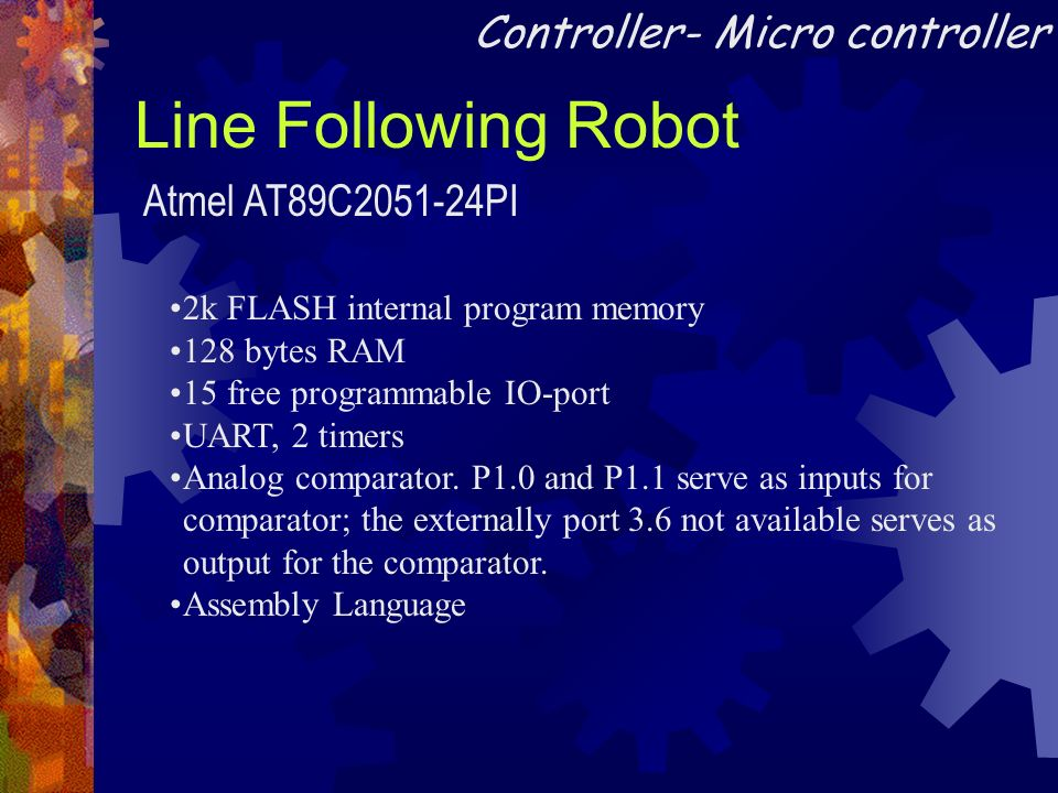 Line Following Robot Atmel AT89C2051-24PI Controller- Micro controller 2k FLASH internal program memory 128 bytes RAM 15 free programmable IO-port UAR