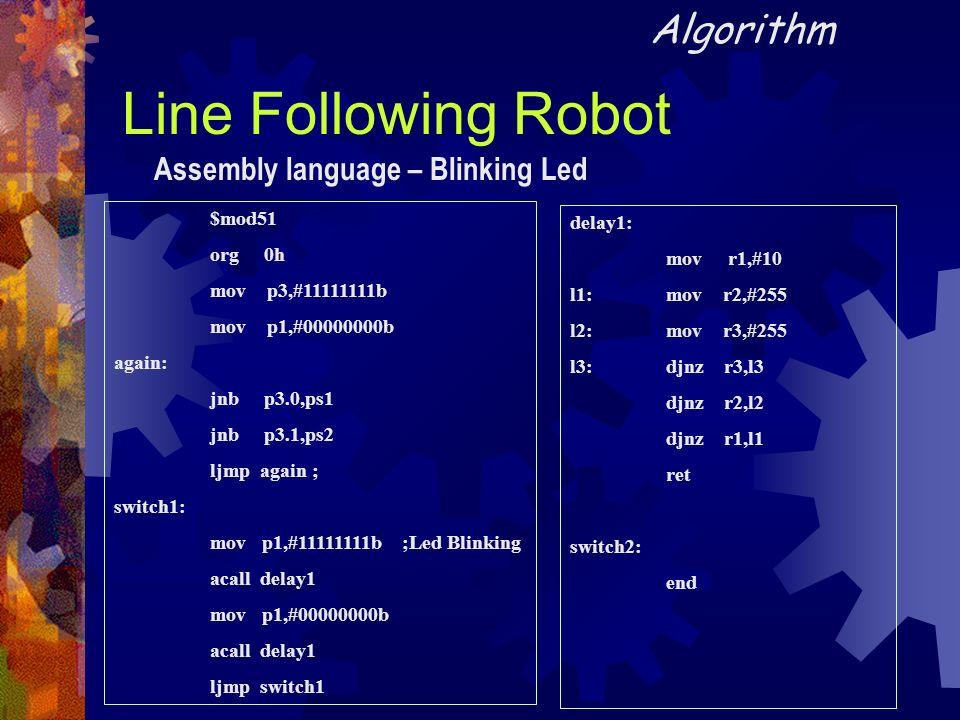 Line Following Robot Algorithm $mod51 org 0h mov p3,#11111111b mov p1,#00000000b again: jnb p3.0,ps1 jnb p3.1,ps2 ljmp again ; switch1: mov p1,#111111