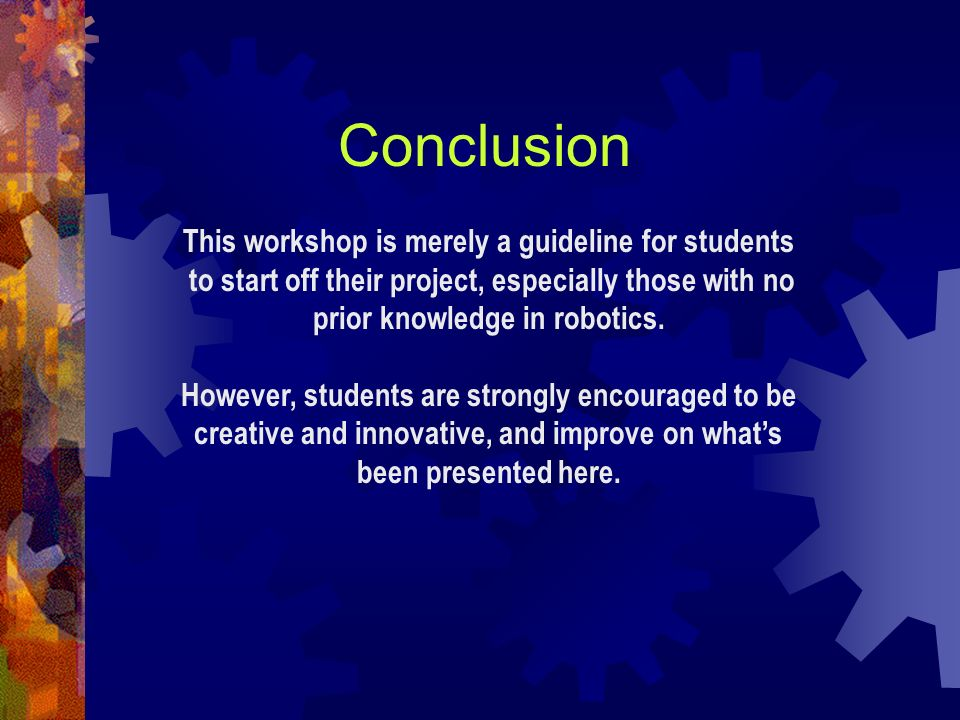Conclusion This workshop is merely a guideline for students to start off their project, especially those with no prior knowledge in robotics. However,