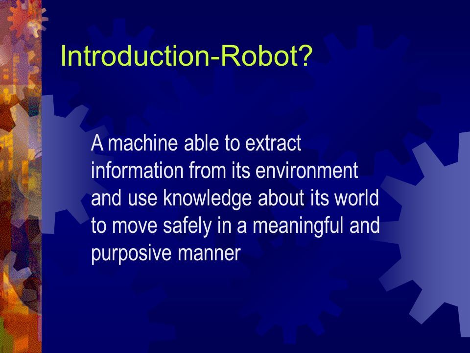 Introduction-Robot? A machine able to extract information from its environment and use knowledge about its world to move safely in a meaningful and pu