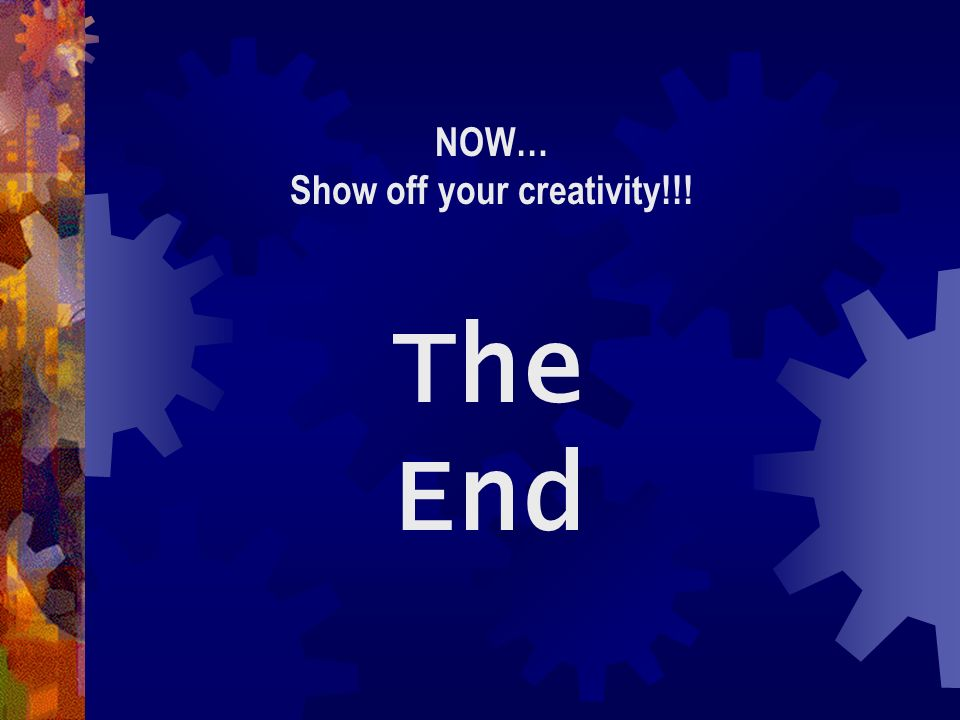 The End NOW… Show off your creativity!!!