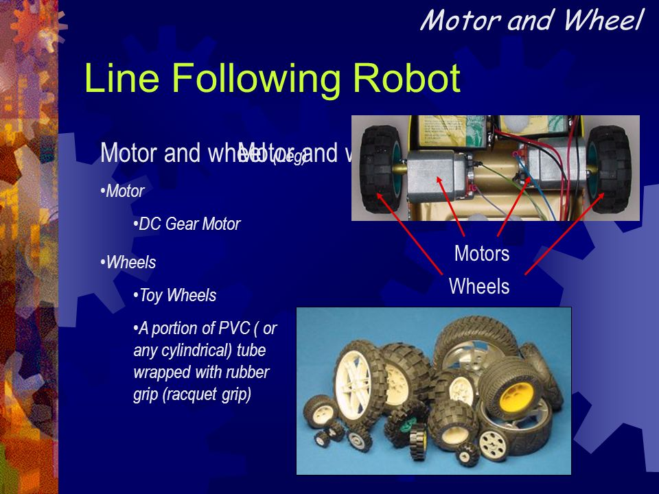 Line Following Robot Motor and wheel (Leg) Motor DC Gear Motor Motor and wheel (Leg) Wheels Toy Wheels A portion of PVC ( or any cylindrical) tube wra