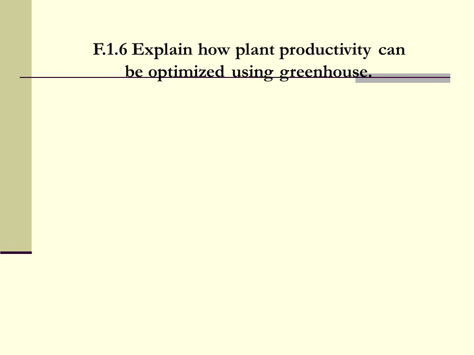 F.1.6 Explain how plant productivity can be optimized using greenhouse.