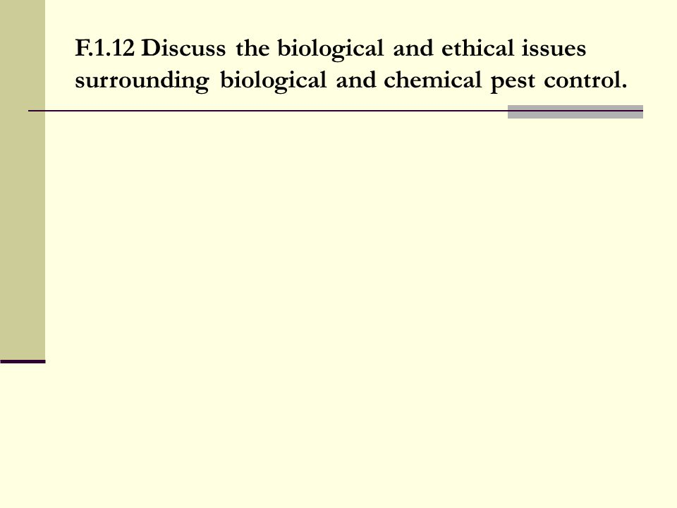 F.1.12 Discuss the biological and ethical issues surrounding biological and chemical pest control.