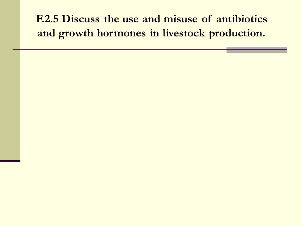 F.2.5 Discuss the use and misuse of antibiotics and growth hormones in livestock production.