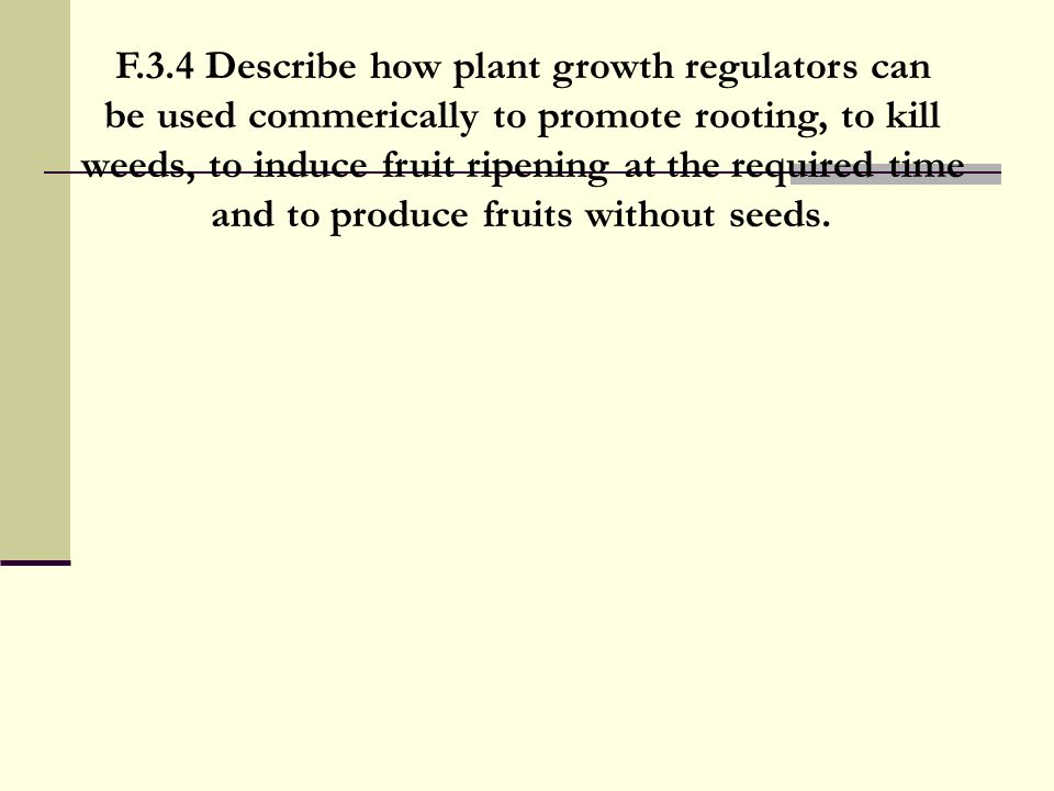 F.3.4 Describe how plant growth regulators can be used commerically to promote rooting, to kill weeds, to induce fruit ripening at the required time a