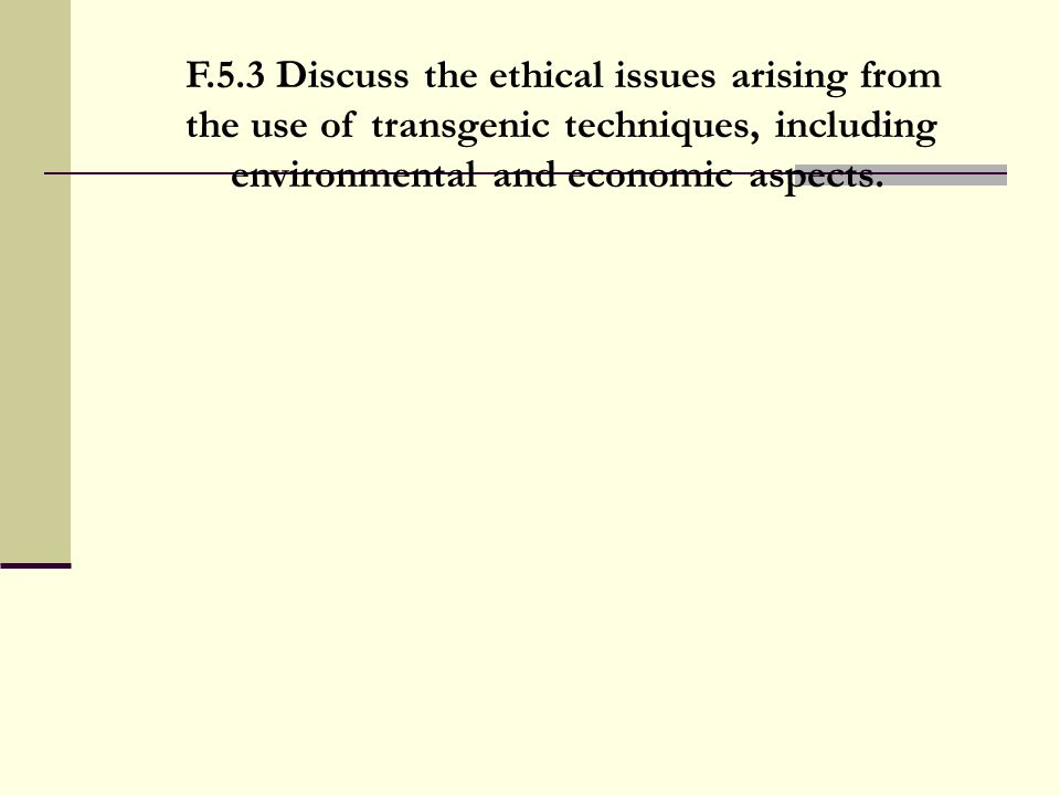 F.5.3 Discuss the ethical issues arising from the use of transgenic techniques, including environmental and economic aspects.
