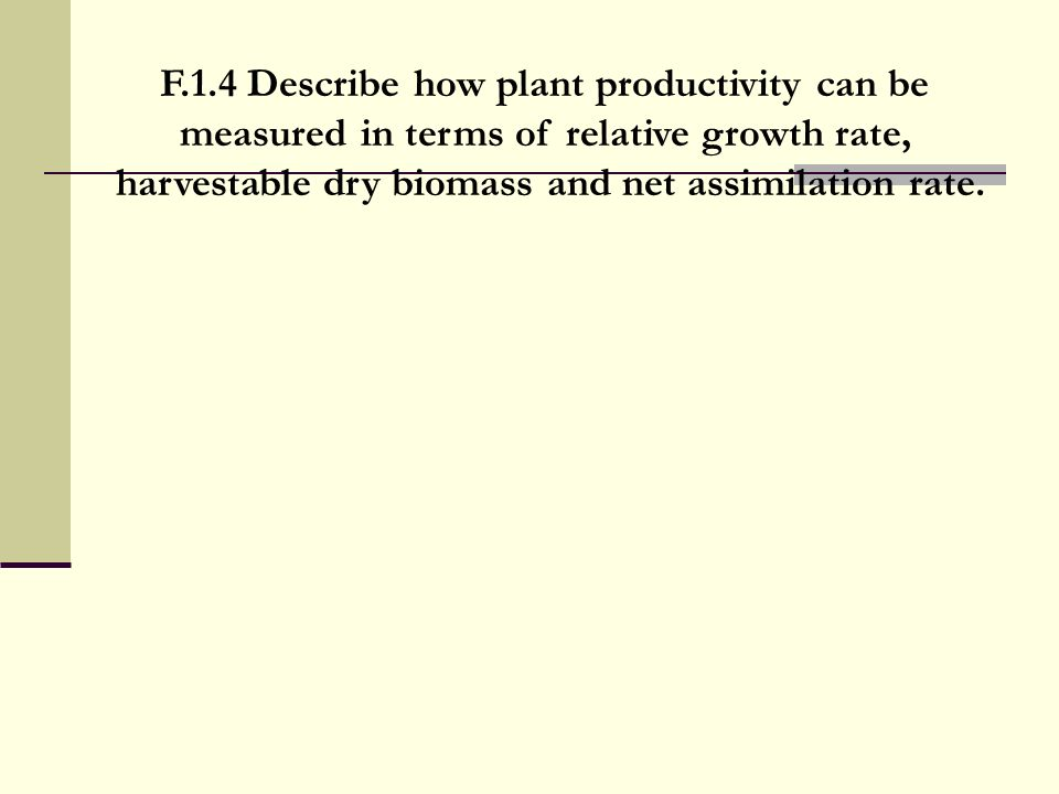 F.1.4 Describe how plant productivity can be measured in terms of relative growth rate, harvestable dry biomass and net assimilation rate.