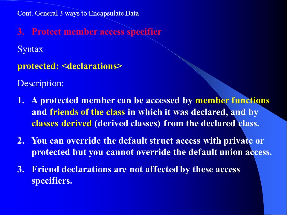 Cont. General 3 ways to Encapsulate Data 3.Protect member access specifier Syntax protected: Description: 1. A protected member can be accessed by mem