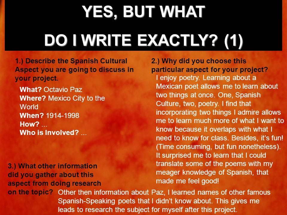 YES, BUT WHAT DO I WRITE EXACTLY? (1) 1.) Describe the Spanish Cultural Aspect you are going to discuss in your project. What? Octavio Paz Where? Mexi