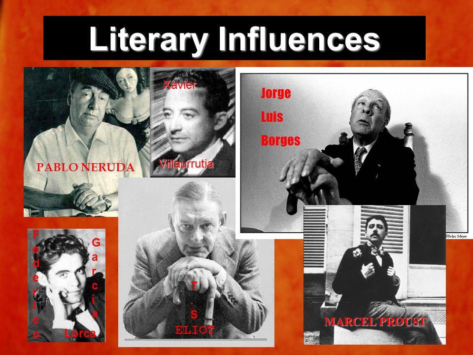 Literary Influences PABLO NERUDA FedericoFederico GarcíaGarcía Lorca ELIOT T.ST.S Xavier Villaurrutia Jorge Luis Borges MARCEL PROUST