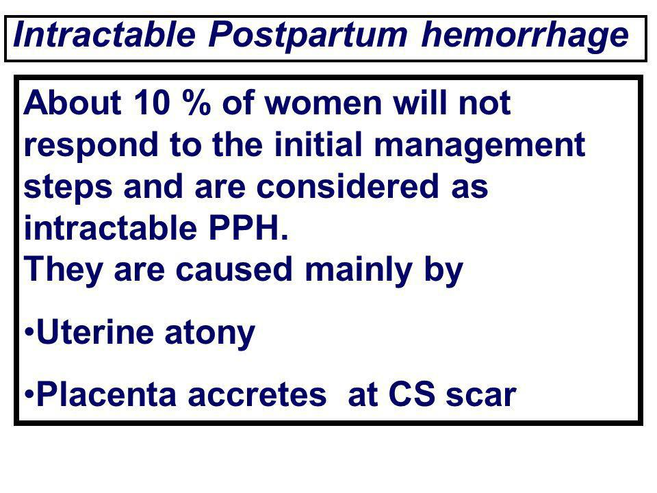 Intractable Postpartum hemorrhage About 10 % of women will not respond to the initial management steps and are considered as intractable PPH. They are