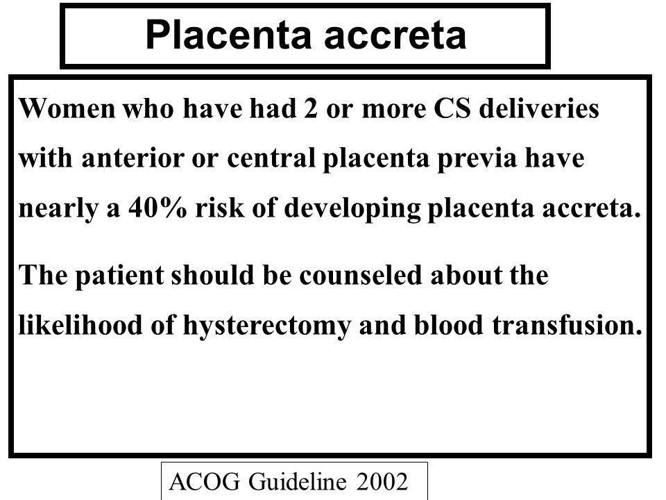 Placenta accreta Women who have had 2 or more CS deliveries with anterior or central placenta previa have nearly a 40% risk of developing placenta acc