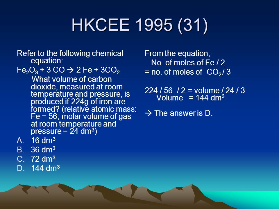 HKCEE 1995 (31) Refer to the following chemical equation: Fe 2 O 3 + 3 CO 2 Fe + 3CO 2 What volume of carbon dioxide, measured at room temperature and