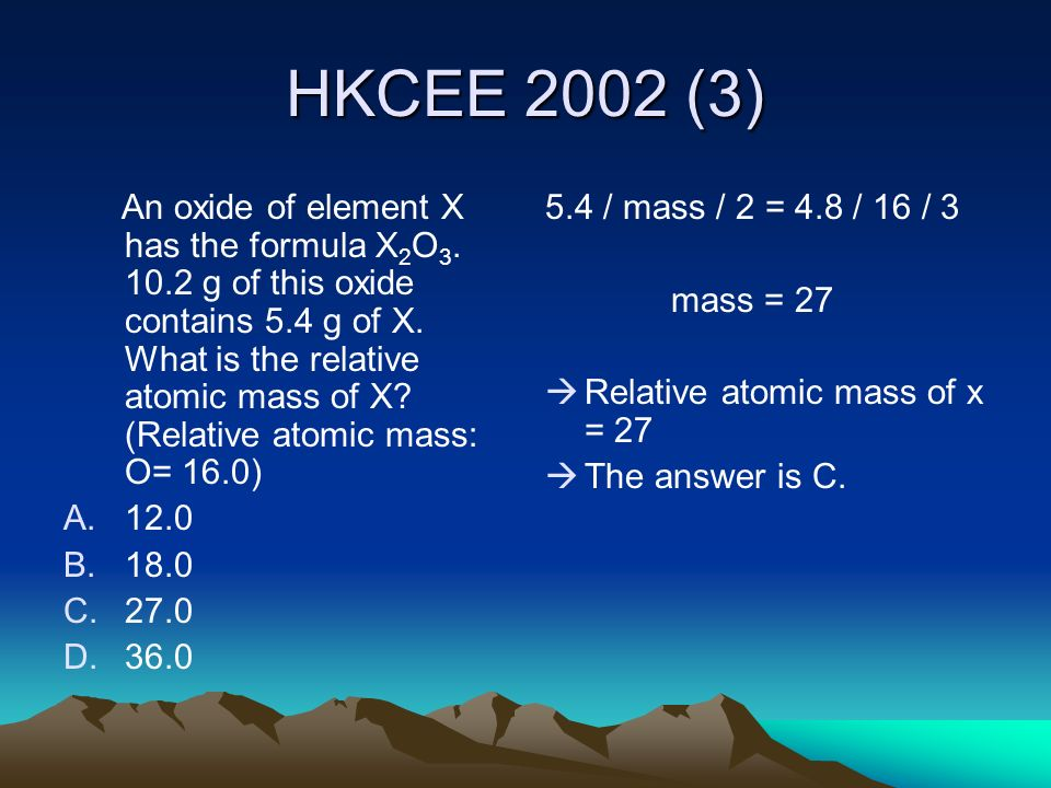 HKCEE 2002 (3) An oxide of element X has the formula X 2 O 3. 10.2 g of this oxide contains 5.4 g of X. What is the relative atomic mass of X? (Relati