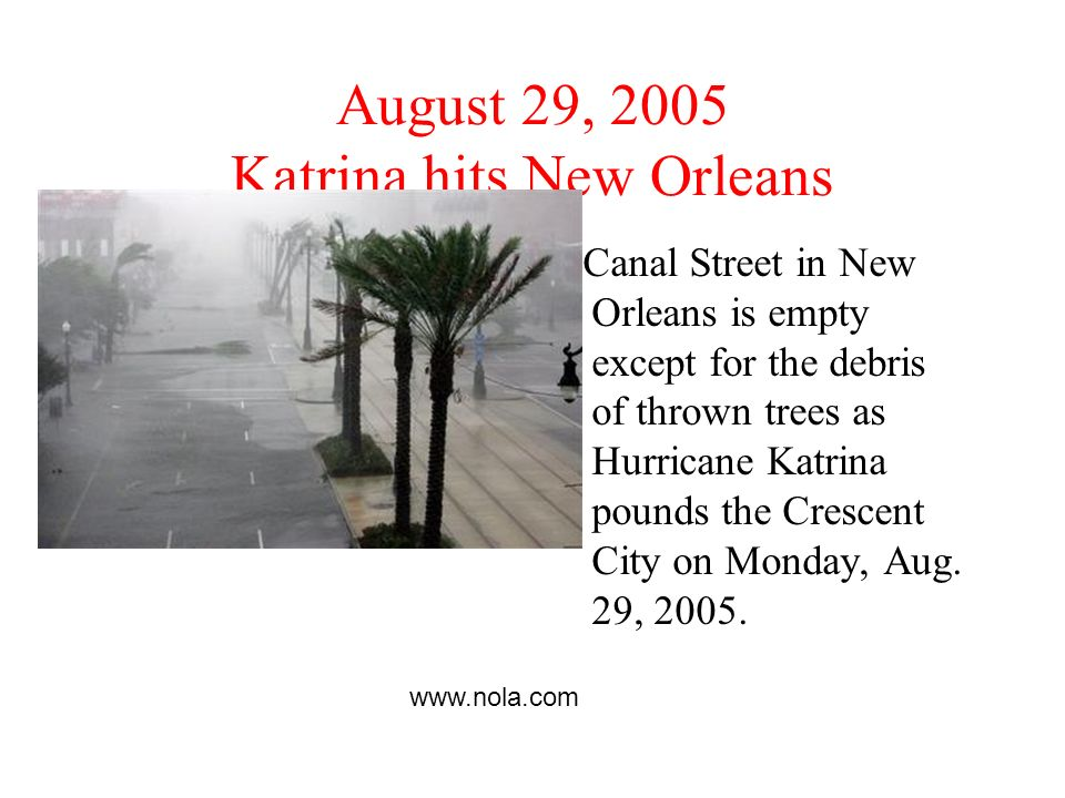 August 29, 2005 Katrina hits New Orleans Canal Street in New Orleans is empty except for the debris of thrown trees as Hurricane Katrina pounds the Crescent City on Monday, Aug.