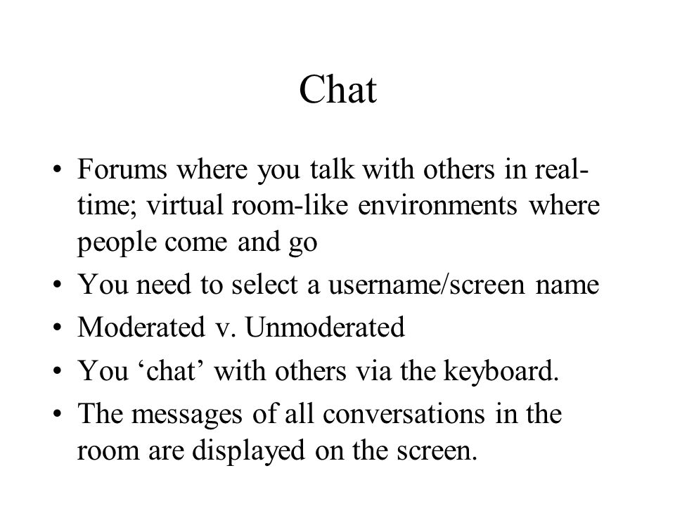 Chat Forums where you talk with others in real- time; virtual room-like environments where people come and go You need to select a username/screen name Moderated v.