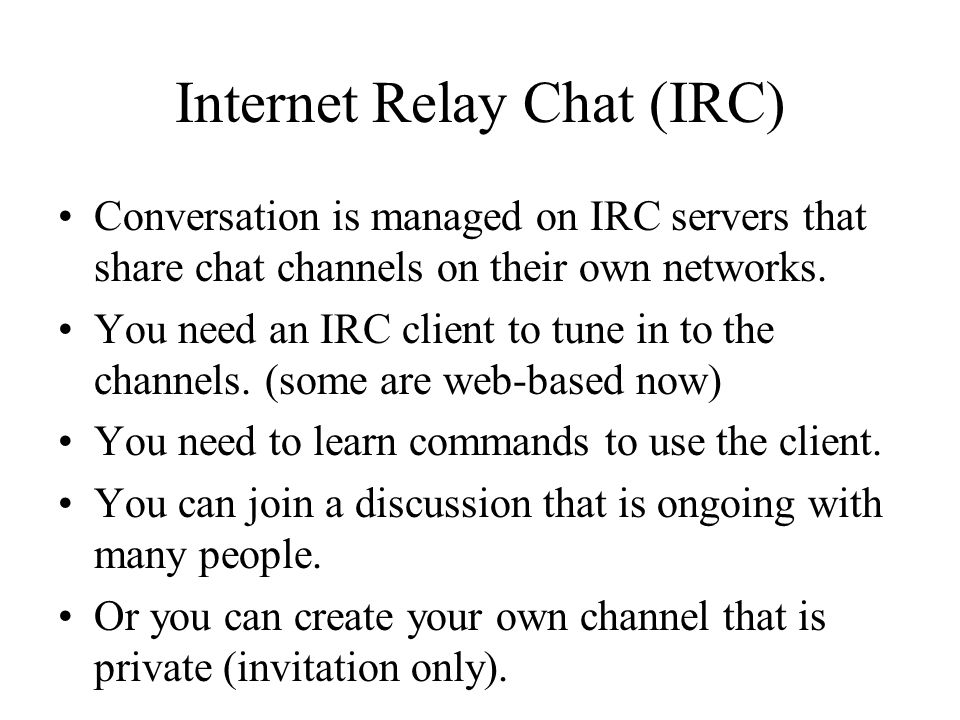 Internet Relay Chat (IRC) Conversation is managed on IRC servers that share chat channels on their own networks. You need an IRC client to tune in to