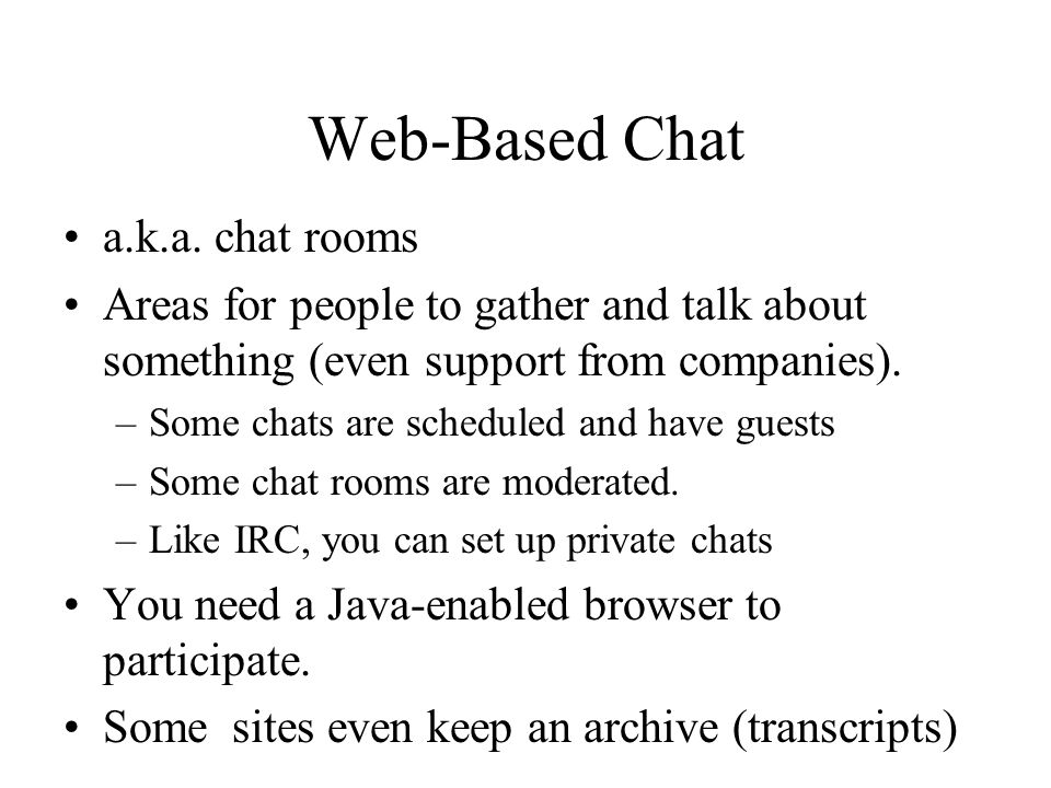 Web-Based Chat a.k.a. chat rooms Areas for people to gather and talk about something (even support from companies). –Some chats are scheduled and have