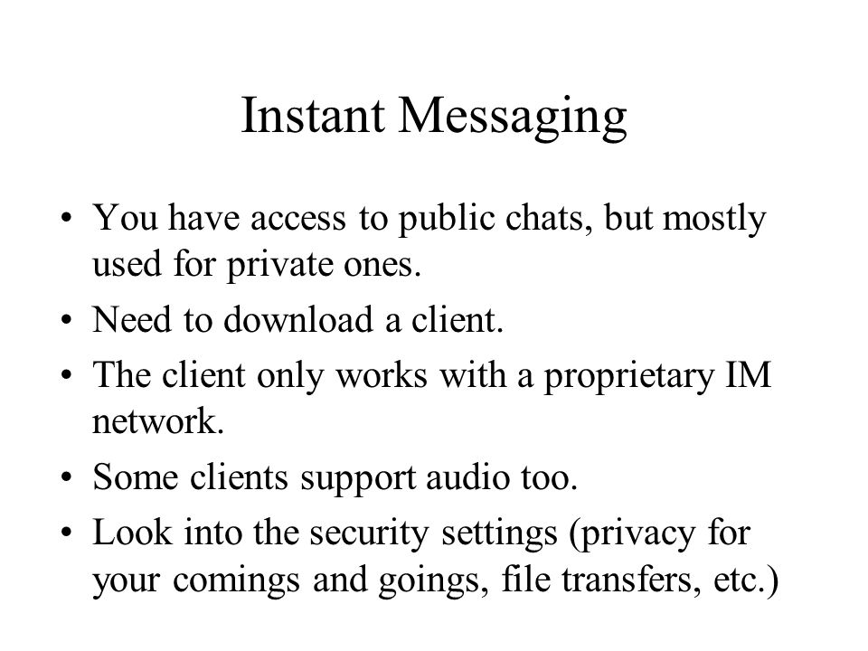 Instant Messaging You have access to public chats, but mostly used for private ones. Need to download a client. The client only works with a proprieta