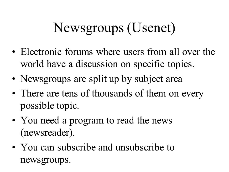 Newsgroups (Usenet) Electronic forums where users from all over the world have a discussion on specific topics.