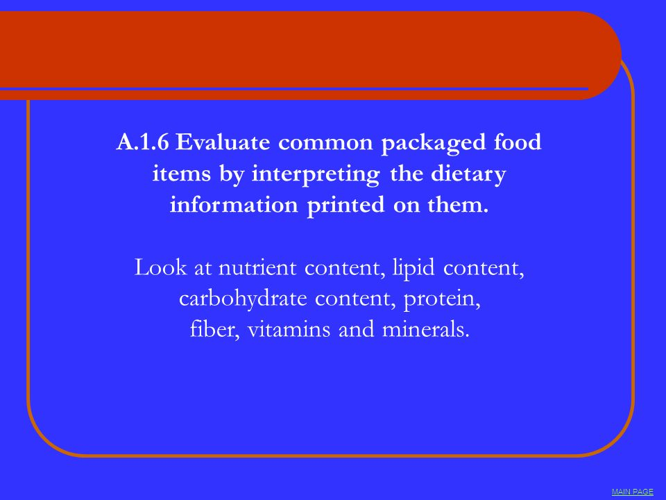 A.1.6 Evaluate common packaged food items by interpreting the dietary information printed on them. Look at nutrient content, lipid content, carbohydra
