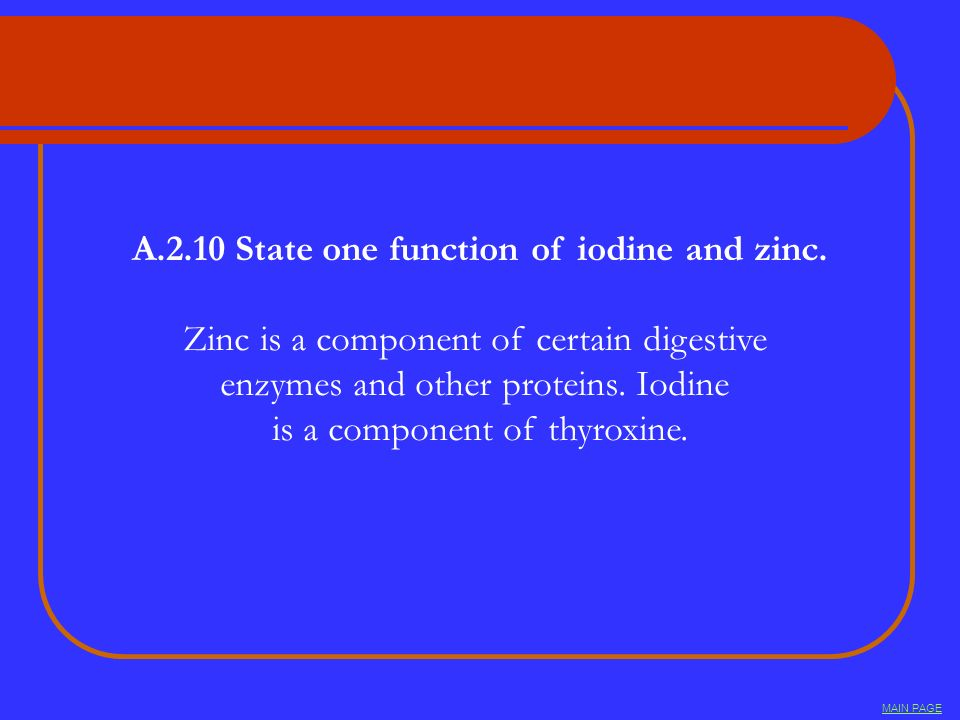 A.2.10 State one function of iodine and zinc. Zinc is a component of certain digestive enzymes and other proteins. Iodine is a component of thyroxine.