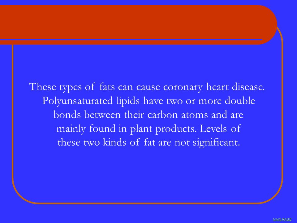 These types of fats can cause coronary heart disease. Polyunsaturated lipids have two or more double bonds between their carbon atoms and are mainly f