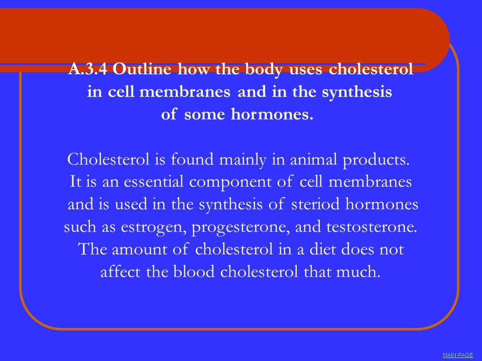 A.3.4 Outline how the body uses cholesterol in cell membranes and in the synthesis of some hormones. Cholesterol is found mainly in animal products. I
