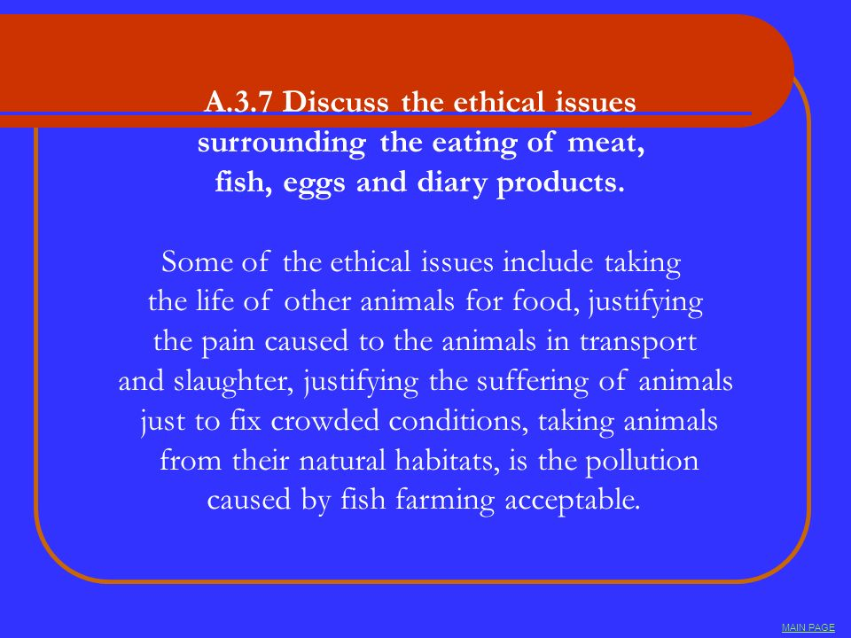 A.3.7 Discuss the ethical issues surrounding the eating of meat, fish, eggs and diary products. Some of the ethical issues include taking the life of