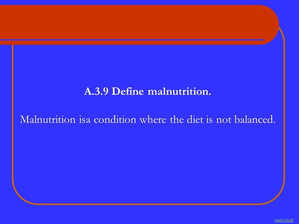 A.3.9 Define malnutrition. Malnutrition isa condition where the diet is not balanced. MAIN PAGE