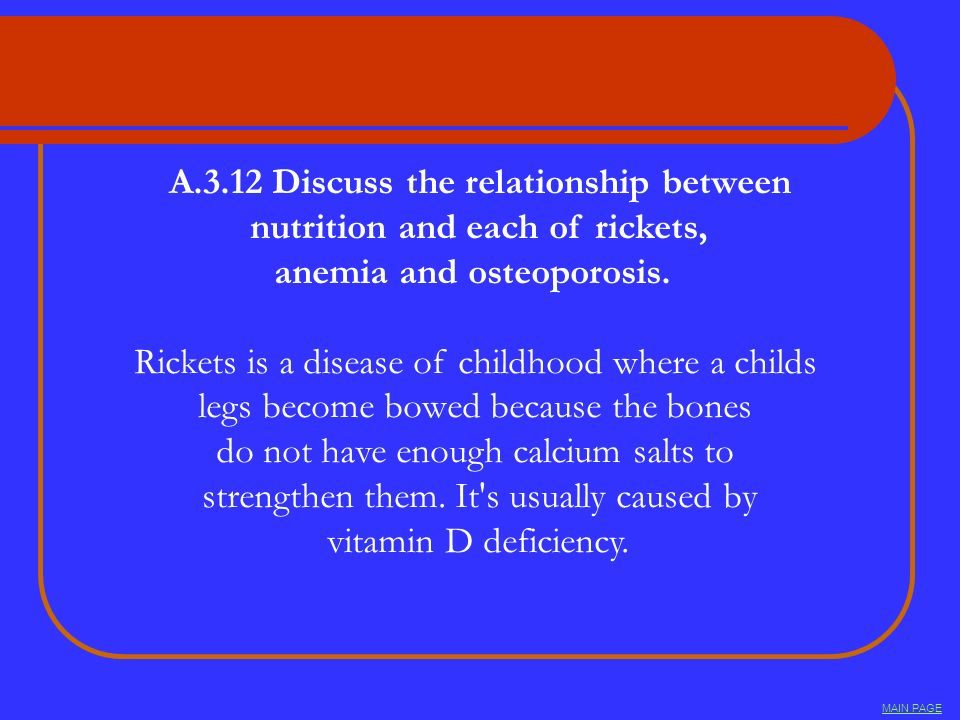 A.3.12 Discuss the relationship between nutrition and each of rickets, anemia and osteoporosis. Rickets is a disease of childhood where a childs legs