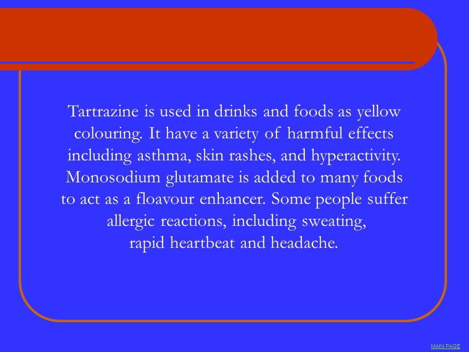 Tartrazine is used in drinks and foods as yellow colouring. It have a variety of harmful effects including asthma, skin rashes, and hyperactivity. Mon