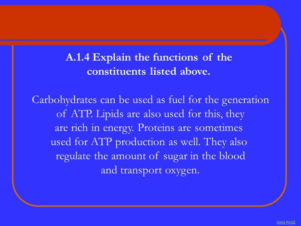 A.1.4 Explain the functions of the constituents listed above. Carbohydrates can be used as fuel for the generation of ATP. Lipids are also used for th