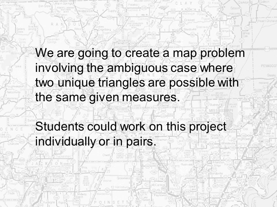 We are going to create a map problem involving the ambiguous case where two unique triangles are possible with the same given measures. Students could
