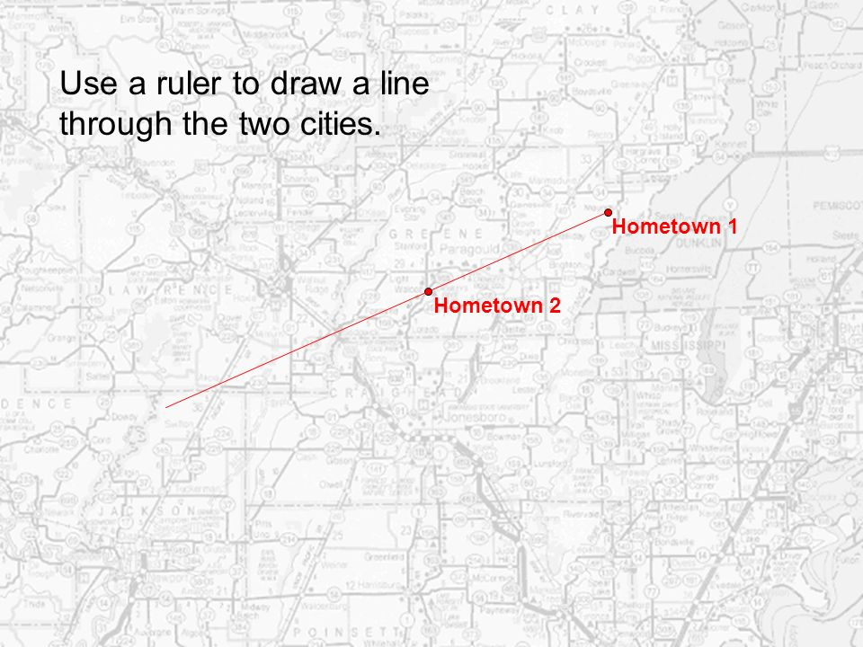 Hometown 1 Hometown 2 Use a ruler to draw a line through the two cities.