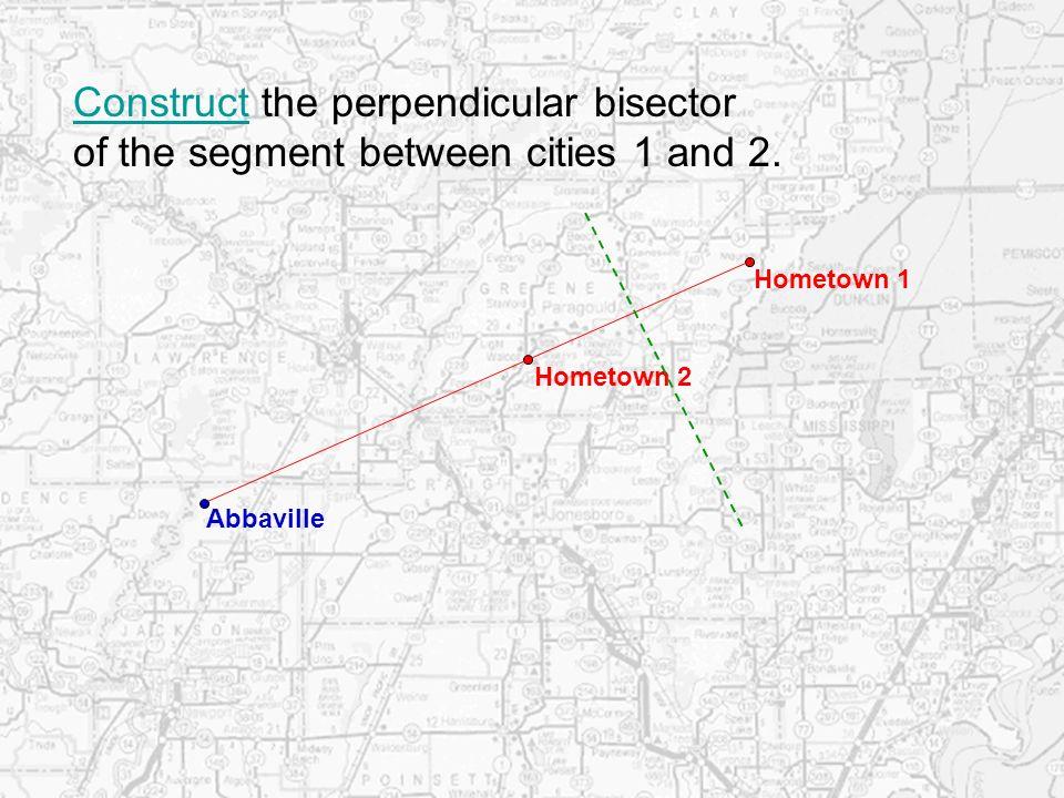 Hometown 1 Hometown 2 ConstructConstruct the perpendicular bisector of the segment between cities 1 and 2. Abbaville