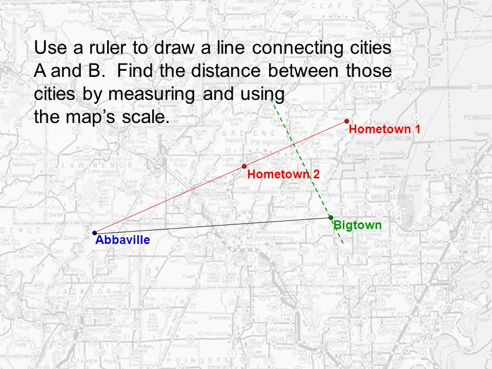 Hometown 1 Hometown 2 Use a ruler to draw a line connecting cities A and B. Find the distance between those cities by measuring and using the maps sca